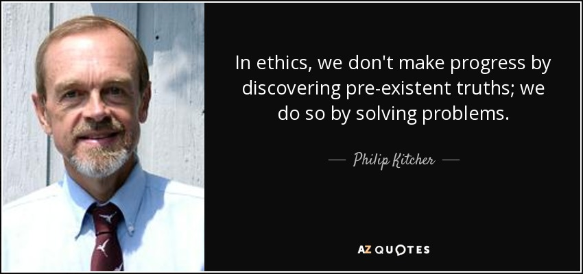 In ethics, we don't make progress by discovering pre-existent truths; we do so by solving problems. - Philip Kitcher