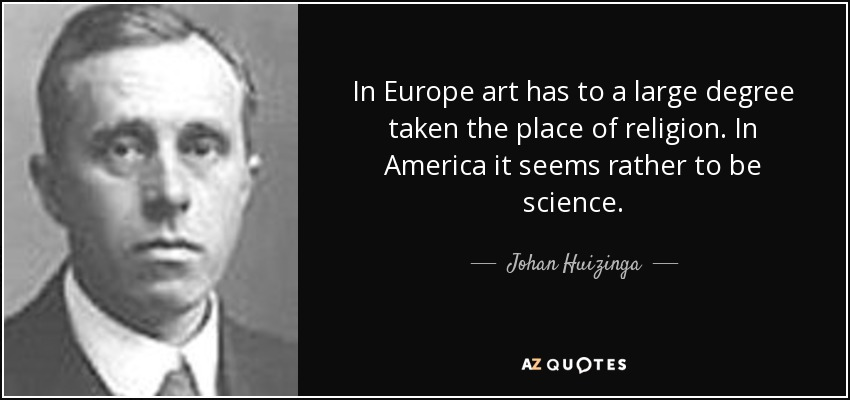 In Europe art has to a large degree taken the place of religion. In America it seems rather to be science. - Johan Huizinga