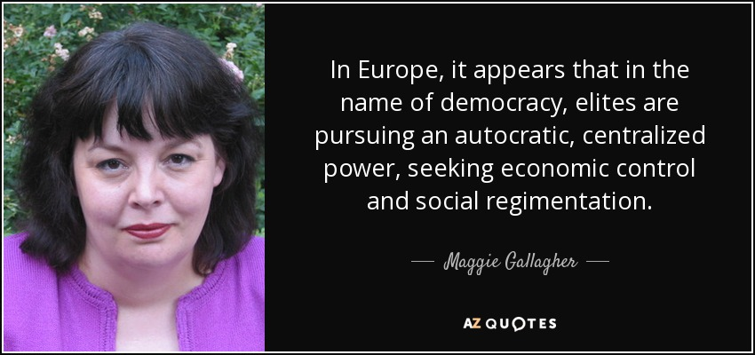 In Europe, it appears that in the name of democracy, elites are pursuing an autocratic, centralized power, seeking economic control and social regimentation. - Maggie Gallagher