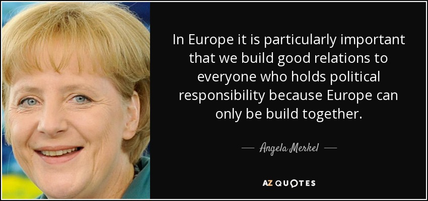 In Europe it is particularly important that we build good relations to everyone who holds political responsibility because Europe can only be build together. - Angela Merkel