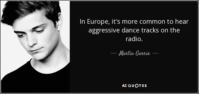 In Europe, it's more common to hear aggressive dance tracks on the radio. - Martin Garrix