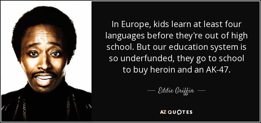 In Europe, kids learn at least four languages before they're out of high school. But our education system is so underfunded, they go to school to buy heroin and an AK-47. - Eddie Griffin