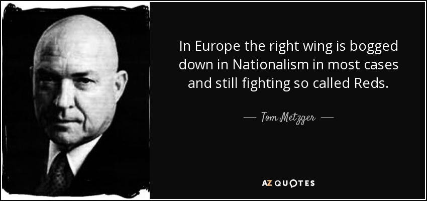 In Europe the right wing is bogged down in Nationalism in most cases and still fighting so called Reds. - Tom Metzger