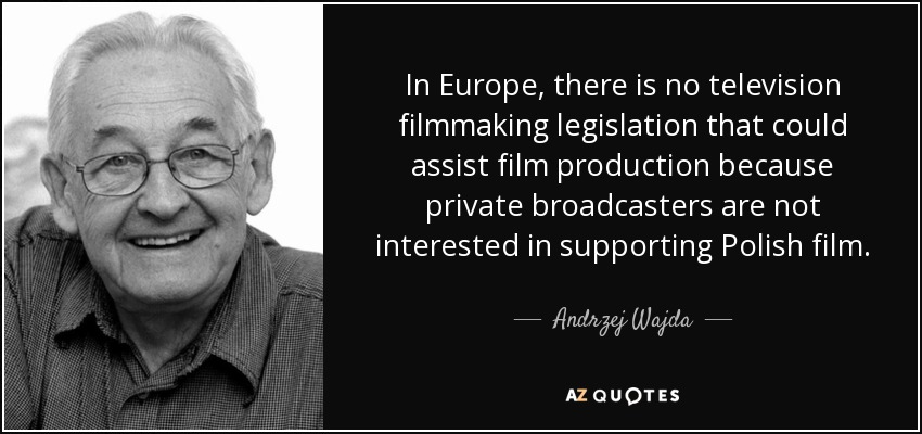 In Europe, there is no television filmmaking legislation that could assist film production because private broadcasters are not interested in supporting Polish film. - Andrzej Wajda