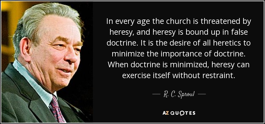 In every age the church is threatened by heresy, and heresy is bound up in false doctrine. It is the desire of all heretics to minimize the importance of doctrine. When doctrine is minimized, heresy can exercise itself without restraint. - R. C. Sproul