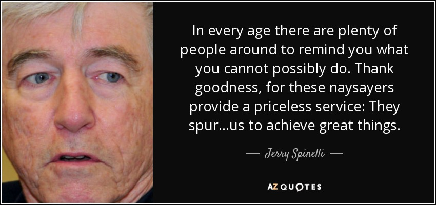 In every age there are plenty of people around to remind you what you cannot possibly do. Thank goodness, for these naysayers provide a priceless service: They spur...us to achieve great things. - Jerry Spinelli