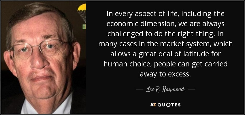 In every aspect of life, including the economic dimension, we are always challenged to do the right thing. In many cases in the market system, which allows a great deal of latitude for human choice, people can get carried away to excess. - Lee R. Raymond