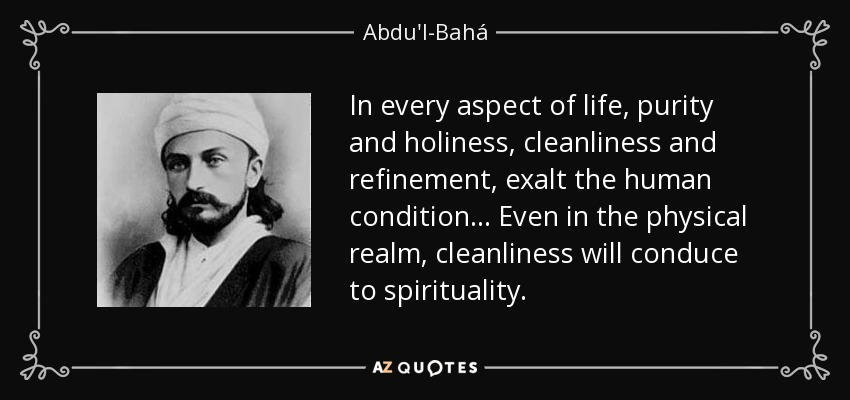 In every aspect of life, purity and holiness, cleanliness and refinement, exalt the human condition . . . Even in the physical realm, cleanliness will conduce to spirituality. - Abdu'l-Bahá