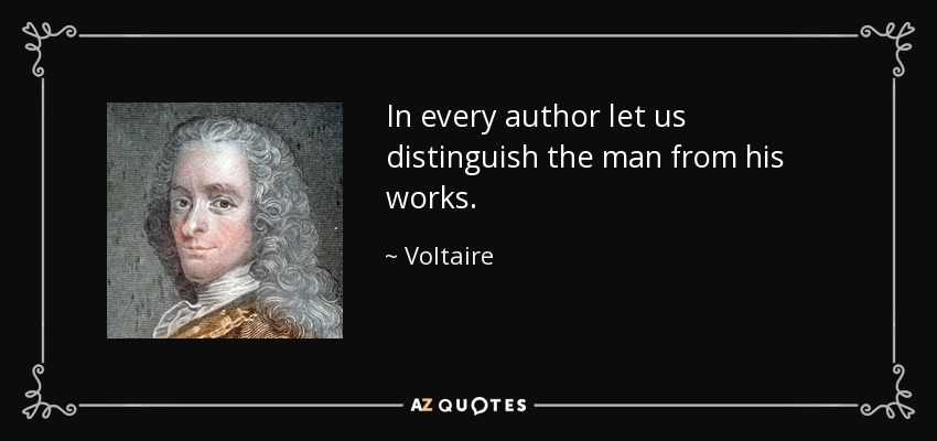In every author let us distinguish the man from his works. - Voltaire
