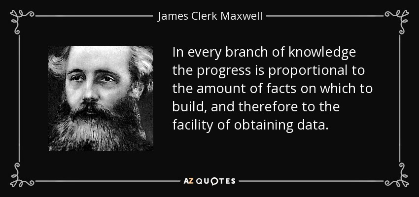 In every branch of knowledge the progress is proportional to the amount of facts on which to build, and therefore to the facility of obtaining data. - James Clerk Maxwell