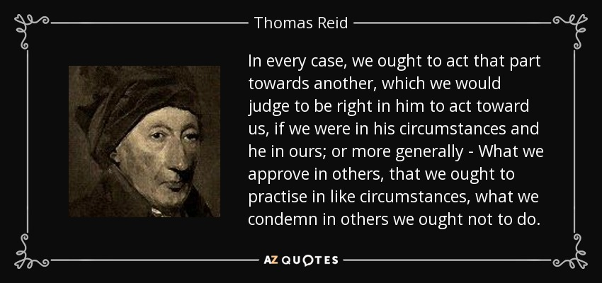 In every case, we ought to act that part towards another, which we would judge to be right in him to act toward us, if we were in his circumstances and he in ours; or more generally - What we approve in others, that we ought to practise in like circumstances, what we condemn in others we ought not to do. - Thomas Reid
