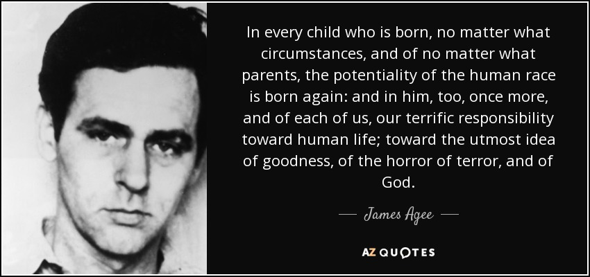 In every child who is born, no matter what circumstances, and of no matter what parents, the potentiality of the human race is born again: and in him, too, once more, and of each of us, our terrific responsibility toward human life; toward the utmost idea of goodness, of the horror of terror, and of God. - James Agee