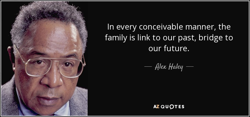 In every conceivable manner, the family is link to our past, bridge to our future. - Alex Haley