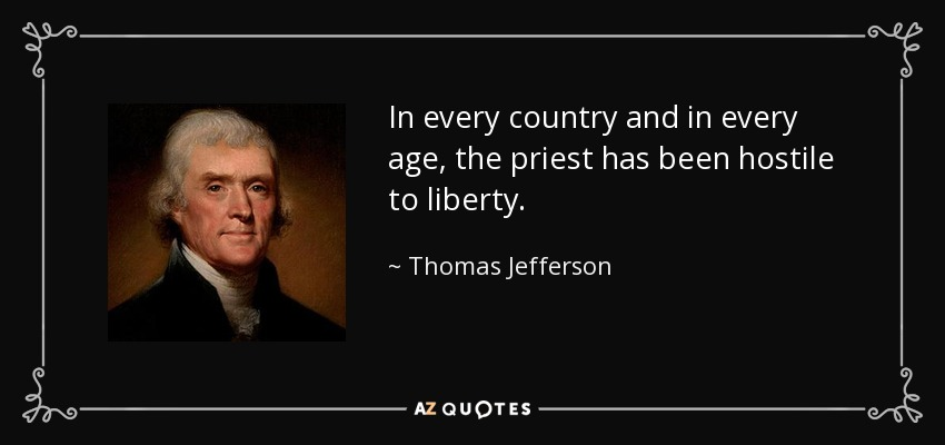 In every country and in every age, the priest has been hostile to liberty. - Thomas Jefferson