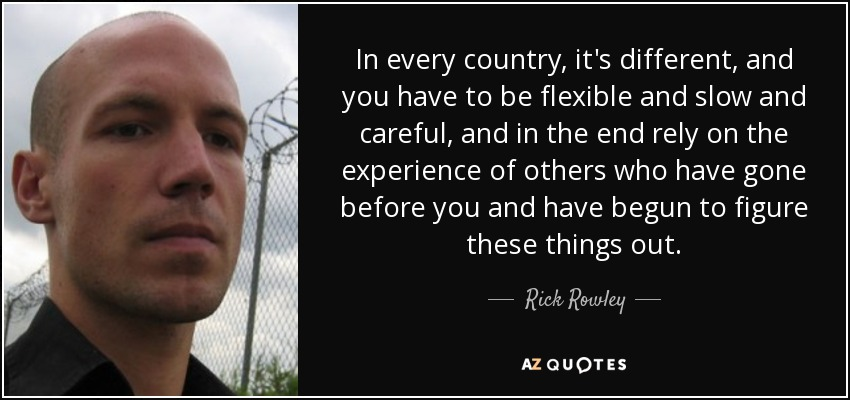 In every country, it's different, and you have to be flexible and slow and careful, and in the end rely on the experience of others who have gone before you and have begun to figure these things out. - Rick Rowley