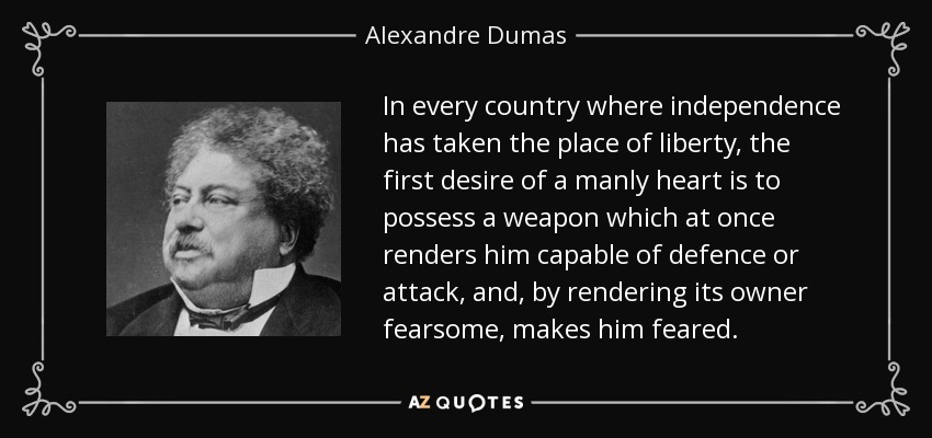 In every country where independence has taken the place of liberty, the first desire of a manly heart is to possess a weapon which at once renders him capable of defence or attack, and, by rendering its owner fearsome, makes him feared. - Alexandre Dumas