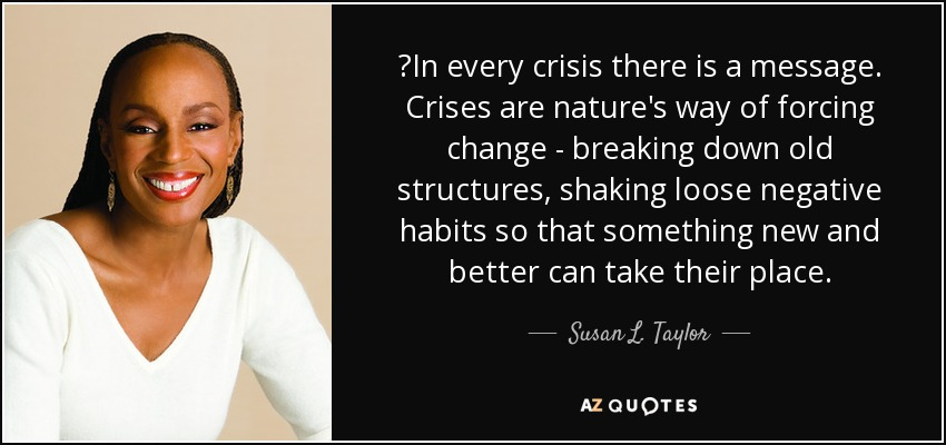 ‎In every crisis there is a message. Crises are nature's way of forcing change - breaking down old structures, shaking loose negative habits so that something new and better can take their place. - Susan L. Taylor