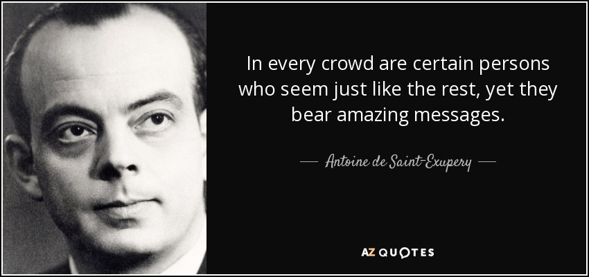 In every crowd are certain persons who seem just like the rest, yet they bear amazing messages. - Antoine de Saint-Exupery