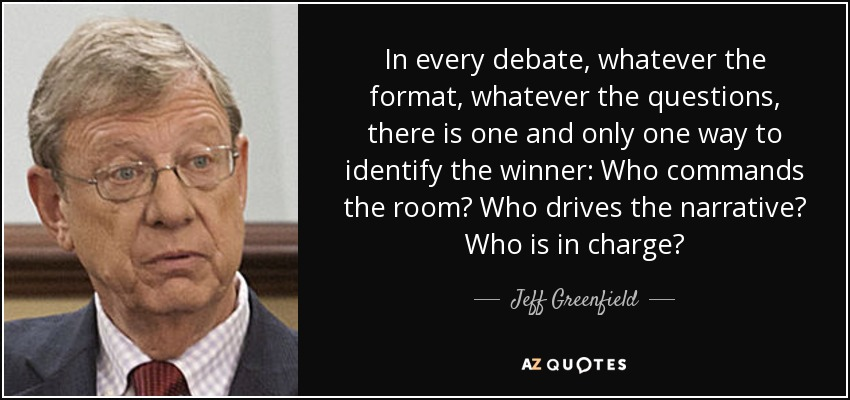 In every debate, whatever the format, whatever the questions, there is one and only one way to identify the winner: Who commands the room? Who drives the narrative? Who is in charge? - Jeff Greenfield