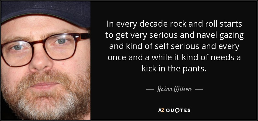 In every decade rock and roll starts to get very serious and navel gazing and kind of self serious and every once and a while it kind of needs a kick in the pants. - Rainn Wilson