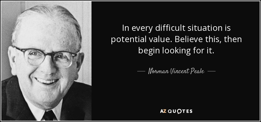 In every difficult situation is potential value. Believe this, then begin looking for it. - Norman Vincent Peale