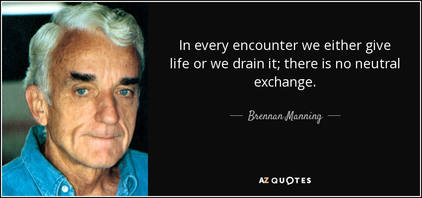 In every encounter we either give life or we drain it; there is no neutral exchange. - Brennan Manning
