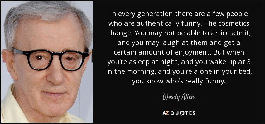 In every generation there are a few people who are authentically funny. The cosmetics change. You may not be able to articulate it, and you may laugh at them and get a certain amount of enjoyment. But when you're asleep at night, and you wake up at 3 in the morning, and you're alone in your bed, you know who's really funny. - Woody Allen