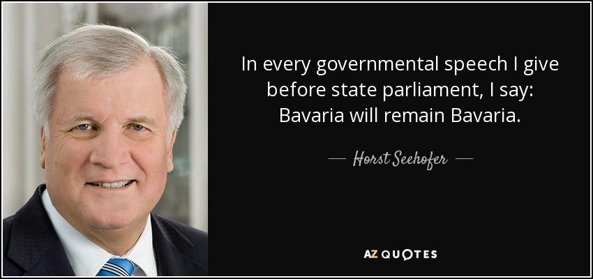 In every governmental speech I give before state parliament, I say: Bavaria will remain Bavaria. - Horst Seehofer