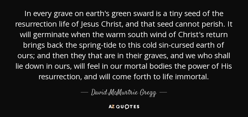 In every grave on earth's green sward is a tiny seed of the resurrection life of Jesus Christ, and that seed cannot perish. It will germinate when the warm south wind of Christ's return brings back the spring-tide to this cold sin-cursed earth of ours; and then they that are in their graves, and we who shall lie down in ours, will feel in our mortal bodies the power of His resurrection, and will come forth to life immortal. - David McMurtrie Gregg