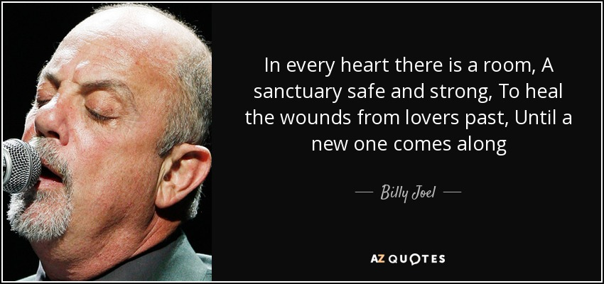 In every heart there is a room, A sanctuary safe and strong, To heal the wounds from lovers past, Until a new one comes along - Billy Joel