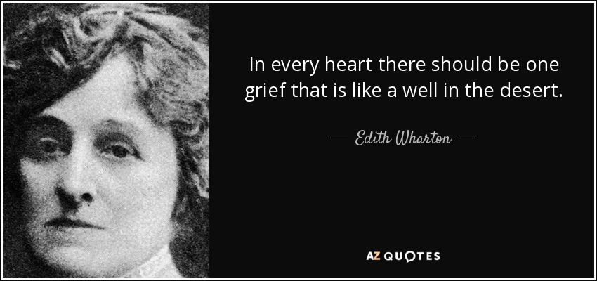 In every heart there should be one grief that is like a well in the desert. - Edith Wharton