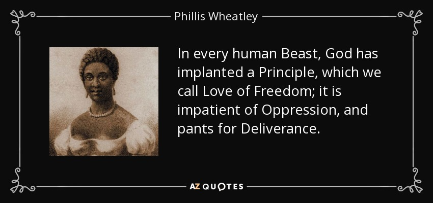 In every human Beast, God has implanted a Principle, which we call Love of Freedom; it is impatient of Oppression, and pants for Deliverance. - Phillis Wheatley