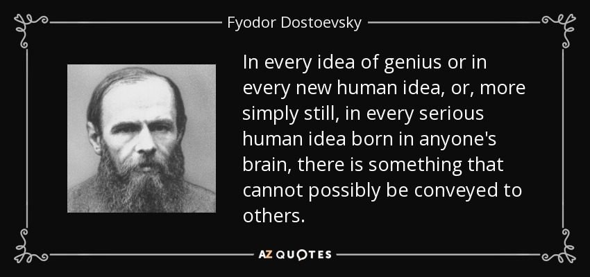 In every idea of genius or in every new human idea, or, more simply still, in every serious human idea born in anyone's brain, there is something that cannot possibly be conveyed to others. - Fyodor Dostoevsky