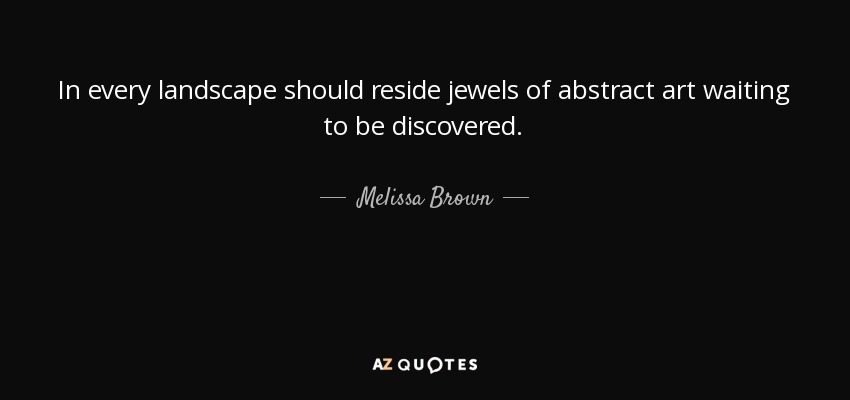 In every landscape should reside jewels of abstract art waiting to be discovered. - Melissa Brown