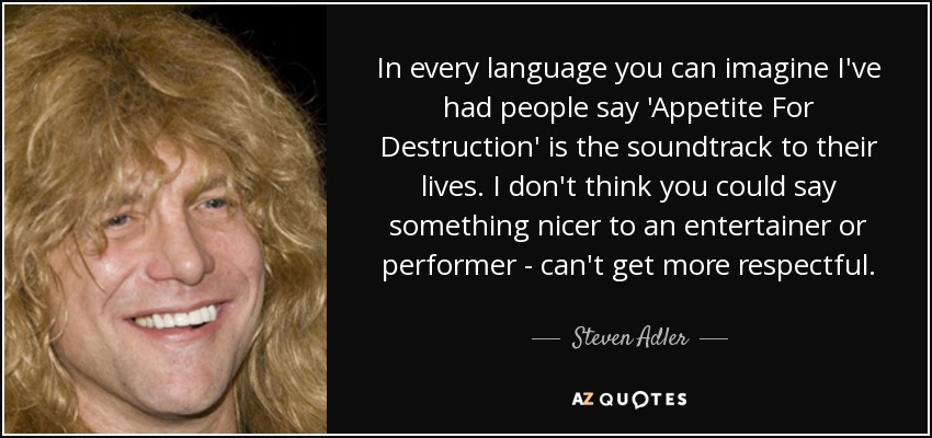 In every language you can imagine I've had people say 'Appetite For Destruction' is the soundtrack to their lives. I don't think you could say something nicer to an entertainer or performer - can't get more respectful. - Steven Adler