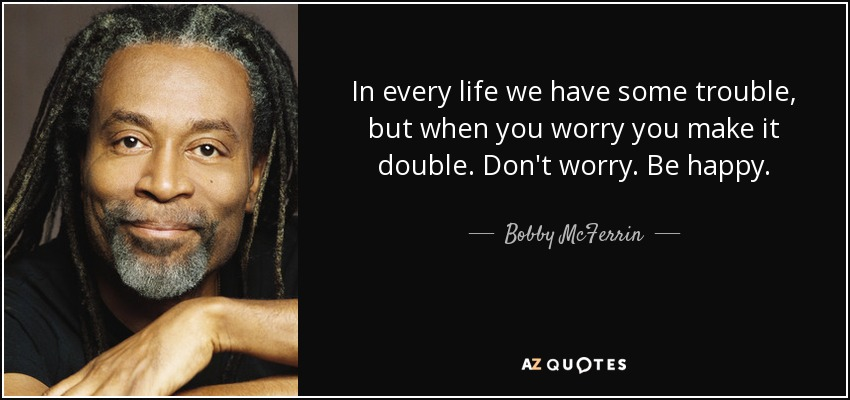 In every life we have some trouble, but when you worry you make it double. Don't worry. Be happy. - Bobby McFerrin