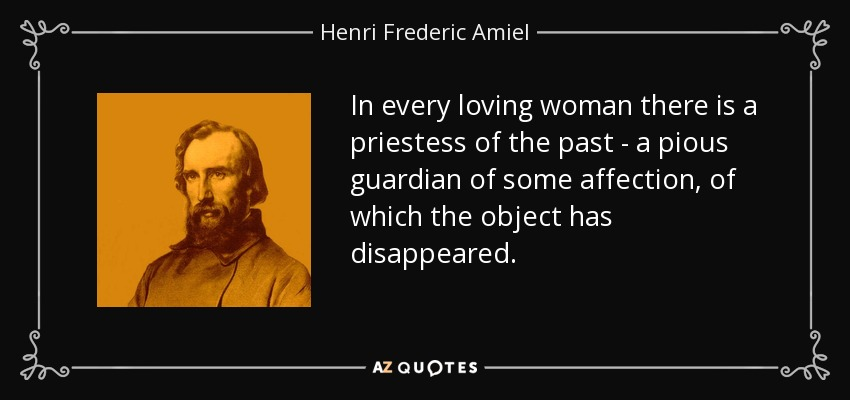 In every loving woman there is a priestess of the past - a pious guardian of some affection, of which the object has disappeared. - Henri Frederic Amiel