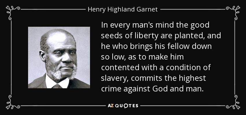 In every man's mind the good seeds of liberty are planted, and he who brings his fellow down so low, as to make him contented with a condition of slavery, commits the highest crime against God and man. - Henry Highland Garnet