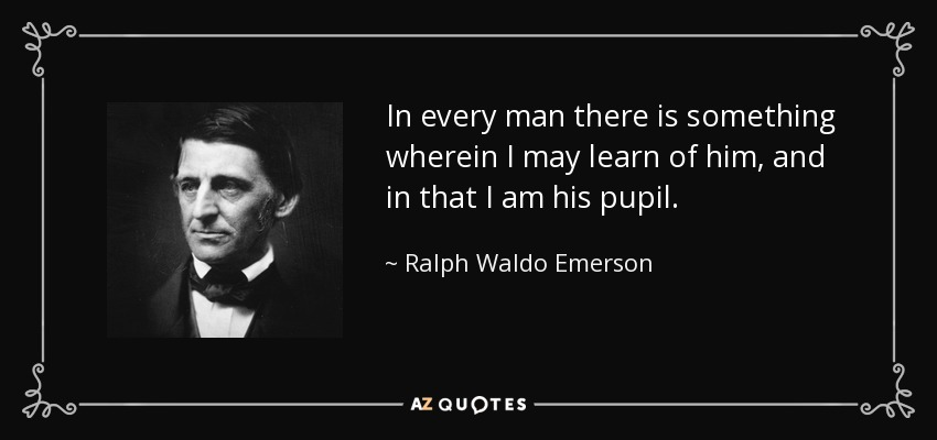 In every man there is something wherein I may learn of him, and in that I am his pupil. - Ralph Waldo Emerson