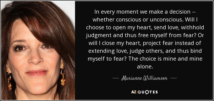 In every moment we make a decision -- whether conscious or unconscious. Will I choose to open my heart, send love, withhold judgment and thus free myself from fear? Or will I close my heart, project fear instead of extending love, judge others, and thus bind myself to fear? The choice is mine and mine alone. - Marianne Williamson