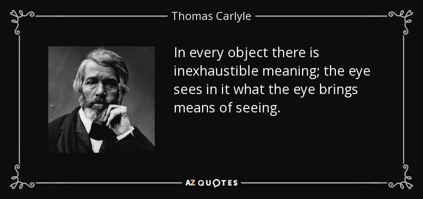 In every object there is inexhaustible meaning; the eye sees in it what the eye brings means of seeing. - Thomas Carlyle