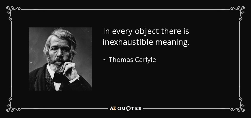 In every object there is inexhaustible meaning. - Thomas Carlyle