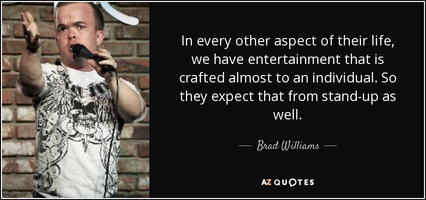 In every other aspect of their life, we have entertainment that is crafted almost to an individual. So they expect that from stand-up as well. - Brad Williams