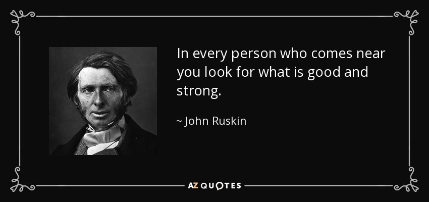 In every person who comes near you look for what is good and strong. - John Ruskin