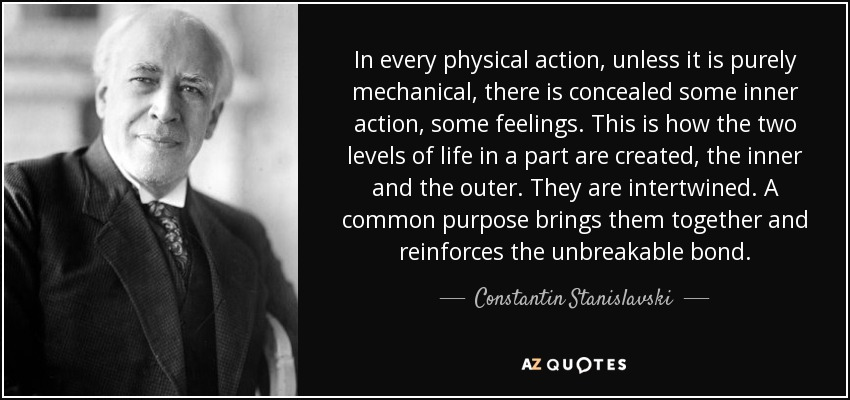 In every physical action, unless it is purely mechanical, there is concealed some inner action, some feelings. This is how the two levels of life in a part are created, the inner and the outer. They are intertwined. A common purpose brings them together and reinforces the unbreakable bond. - Constantin Stanislavski