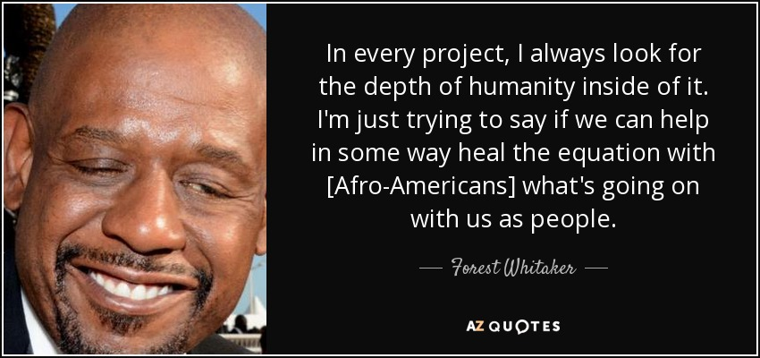 In every project, I always look for the depth of humanity inside of it. I'm just trying to say if we can help in some way heal the equation with [Afro-Americans] what's going on with us as people. - Forest Whitaker