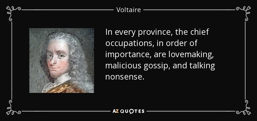 In every province, the chief occupations, in order of importance, are lovemaking, malicious gossip, and talking nonsense. - Voltaire