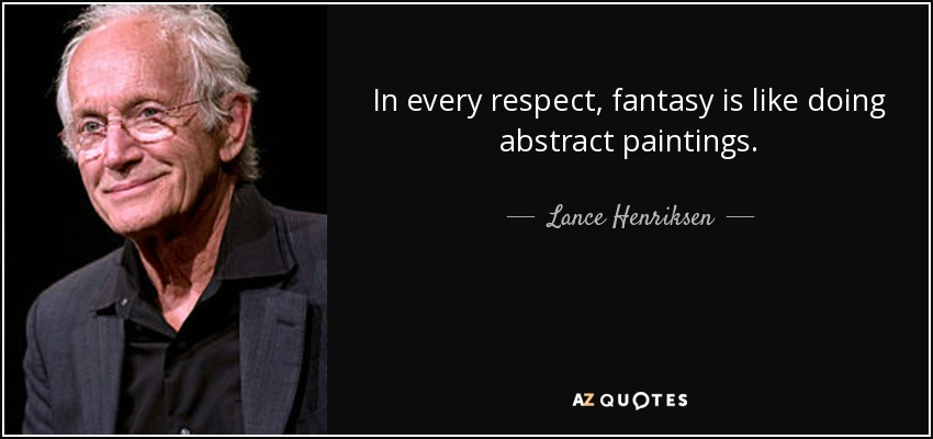 In every respect, fantasy is like doing abstract paintings. - Lance Henriksen