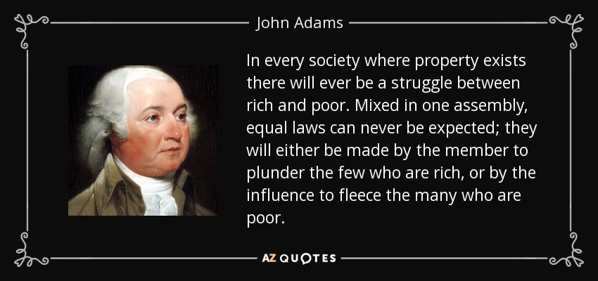 In every society where property exists there will ever be a struggle between rich and poor. Mixed in one assembly, equal laws can never be expected; they will either be made by the member to plunder the few who are rich, or by the influence to fleece the many who are poor. - John Adams