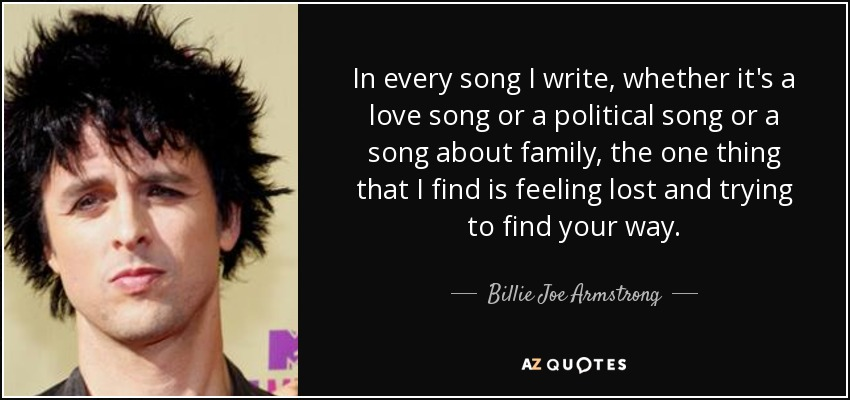 In every song I write, whether it's a love song or a political song or a song about family, the one thing that I find is feeling lost and trying to find your way. - Billie Joe Armstrong
